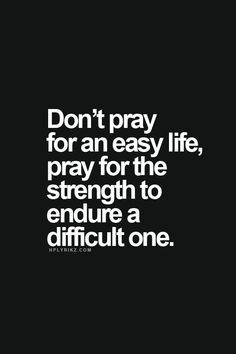 ... pray for an easy life. pray for the strength to endure a difficult one