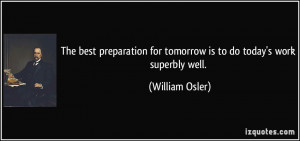 The best preparation for tomorrow is to do today's work superbly well ...
