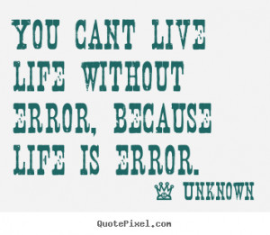 ... quote about life - You cant live life without error, because life is