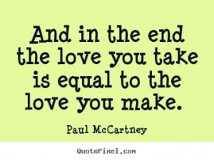 Love quotes - And in the end the love you take is equal to the love ...