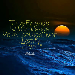 Quotes Picture: true friends will challenge your feelingsnot justify ...