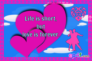 Love quote : Life is short but love is forever.