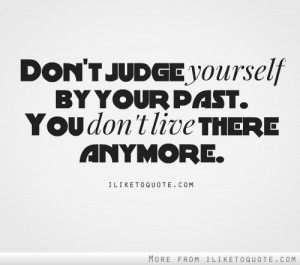 Don't judge yourself by your past.