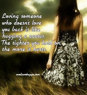 Loving someone who doesn't love you back is like hugging a cactus. The ...