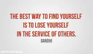 ... yourself is to lose yourself in the service of others. Gandhi quote