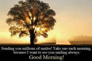 Morning Friends ,Sending you millions of smiles. Take one each morning ...