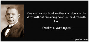 quote-one-man-cannot-hold-another-man-down-in-the-ditch-without ...
