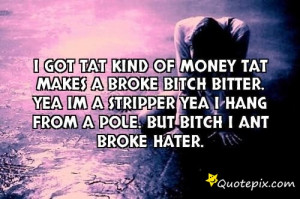 ... bitch bitter. Yea im a stripper yea i hang from a pole. but bitch i