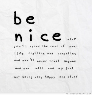 Be nice or else you'll spend the rest of your life fighting and ...