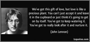 We've got this gift of love, but love is like a precious plant. You ...