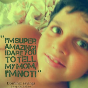 Quotes Picture: i'm super amazing! i dare you to tell my mom, i'm not!