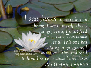... and tend to him. I serve because I love Jesus.― Mother Teresa Quotes