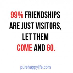 Life Quote: 99% friendships are just visitors, let them come and go.