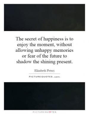 ... or fear of the future to shadow the shining present. Picture Quote #1