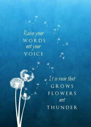 ... your words not your voice. It is rain that grows flowers. Not thunder