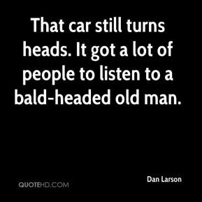 ... heads. It got a lot of people to listen to a bald-headed old man