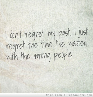 don't regret my past. I just regret the time I've wasted with the ...