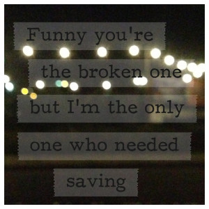 Funny you're the broken one but I'm the only one who needed saving,