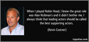 When I played Robin Hood, I knew the great role was Alan Rickman's and ...