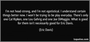 not head-strong, and I'm not egotistical. I understand certain ...
