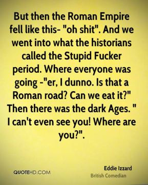 Eddie Izzard - But then the Roman Empire fell like this-