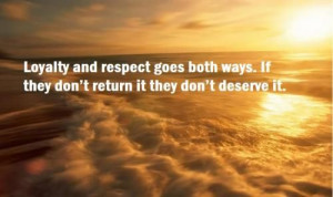 Loyalty and respect goes both ways. If they don't return it they don't ...