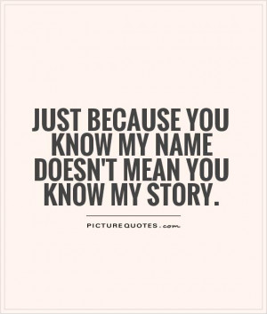 ... you know my name doesn't mean you know my story. Picture Quote #1