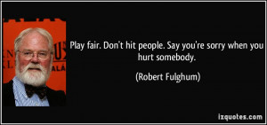 Play fair. Don't hit people. Say you're sorry when you hurt somebody ...