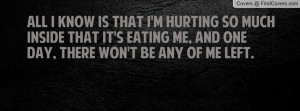 All I know is that I'm hurting so much inside that it's eating me, and ...