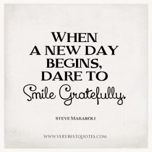 New day quotes, When a new day begins, dare to smile gratefully.