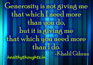 Generosity is not giving me that which I need more than you do,