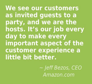 We see our customers as invited guests to a party, and we are the ...