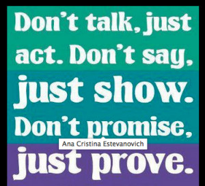 don t talk just act don t say just show don t promise just prove