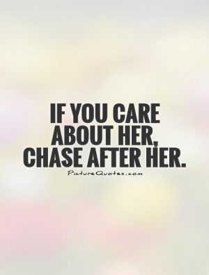 If you care about her, chase after her. Picture Quote #1