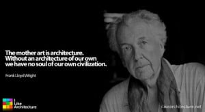 Frank Lloyd Wright - The mother of art is architecture. Without an ...