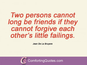 Two persons cannot long be friends if they cannot forgive each other ...