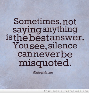 ... anything is the best answer. You see, silence can never be misquoted