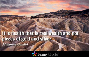 ... is real wealth and not pieces of gold and silver. - Mahatma Gandhi