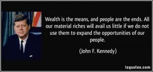 ... do not use them to expand the opportunities of our people. - John F