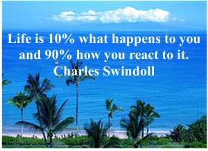 Life is 10% What Happen To You And 90% How You React To It