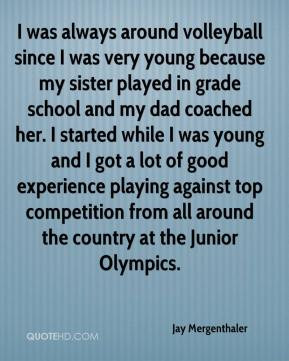 since I was very young because my sister played in grade school ...