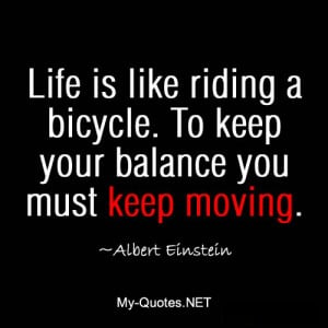Life is like riding a bicycle. To keep you balance you must keep ...