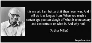 It is my art. I am better at it than I ever was. And I will do it as ...