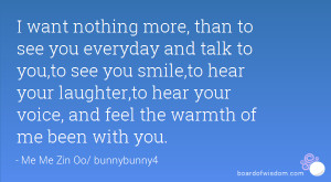 want nothing more, than to see you everyday and talk to you,to see ...