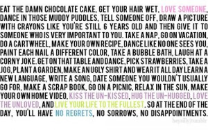 Eat the damn chocolate cake, get your hair wet, i love someone, dance ...