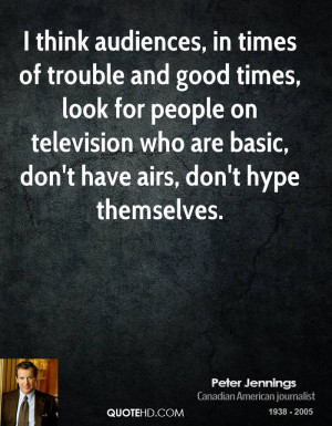 think audiences, in times of trouble and good times, look for people ...