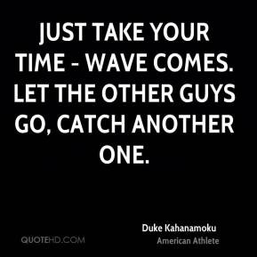 Duke Kahanamoku - Just take your time - wave comes. Let the other guys ...