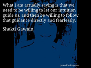 Shakti Gawain - quote -- What I am actually saying is that we need to ...