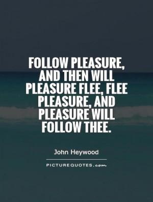 pleasure, and then will pleasure flee, flee pleasure, and pleasure ...