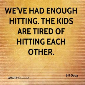 ... We've had enough hitting. The kids are tired of hitting each other